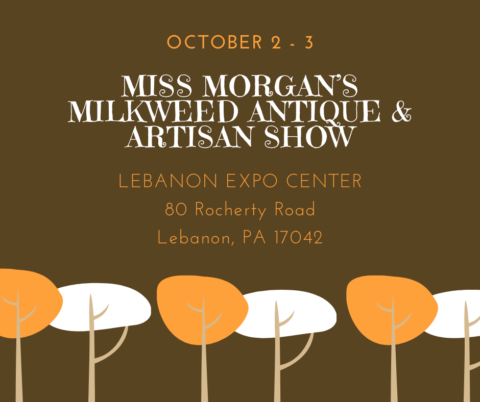 Miss Morgan's Milkweed Antique & Artisan Show Lebanon Expo Center October 2-3